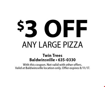 $3 OFF ANY LARGE PIZZA. With this coupon. Not valid with other offers. Valid at Baldwinsville location only. Offer expires 8/11/17.