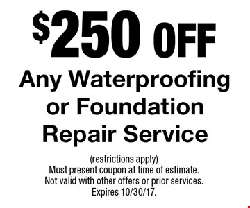 $250 Off Any Waterproofing or Foundation Repair Service. (restrictions apply) Must present coupon at time of estimate. Not valid with other offers or prior services. Expires 10/30/17.