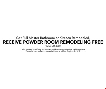 Get Full Master Bathroom or Kitchen Remodeled, Receive Powder Room Remodeling Free. Value of $4500. Offer valid on qualifying full kitchen and bathroom remodels, call for details. This offer cannot be combined with other offers. Expires 9-25-17.