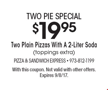 Two Pie Special. $19.95 for Two Plain Pizzas With A 2-Liter Soda (toppings extra). With this coupon. Not valid with other offers. Expires 9/8/17.