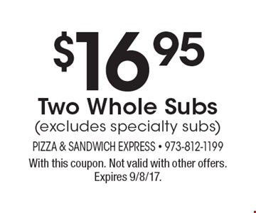 $16.95 Two Whole Subs (excludes specialty subs). With this coupon. Not valid with other offers. Expires 9/8/17.