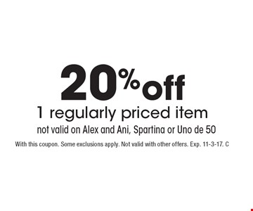 20% off 1 regularly priced item. not valid on Alex and Ani, Spartina or Uno de 50. With this coupon. Some exclusions apply. Not valid with other offers. Exp. 11-3-17. C