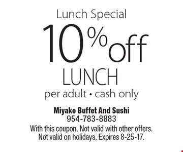Lunch Special 10%off lunch per adult - cash only. With this coupon. Not valid with other offers. Not valid on holidays. Expires 8-25-17.