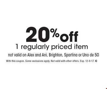 20%off 1 regularly priced item not valid on Alex and Ani, Brighton, Spartina or Uno de 50. With this coupon. Some exclusions apply. Not valid with other offers. Exp. 12-8-17. C