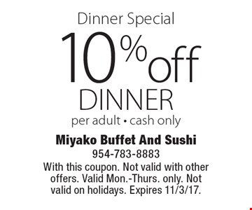 Dinner Special 10% off dinner per adult - cash only. With this coupon. Not valid with other offers. Valid Mon.-Thurs. only. Not valid on holidays. Expires 11/3/17.