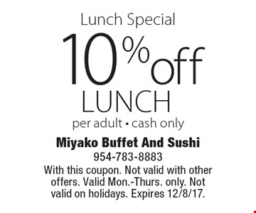 Lunch Special 10% off lunch per adult - cash only. With this coupon. Not valid with other offers. Valid Mon.-Thurs. only. Not valid on holidays. Expires 12/8/17.