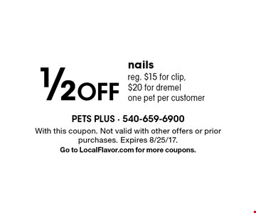 1/2 Off nails. Reg. $15 for clip, $20 for dremel. One pet per customer. With this coupon. Not valid with other offers or prior purchases. Expires 8/25/17. Go to LocalFlavor.com for more coupons.
