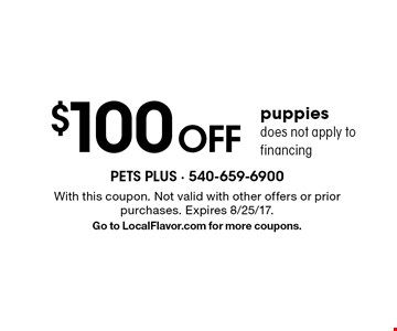 $100 Off puppies. Does not apply to financing. With this coupon. Not valid with other offers or prior purchases. Expires 8/25/17. Go to LocalFlavor.com for more coupons.