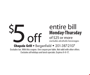 $5 off entire bill of $25 or more. Monday-Thursday. Excludes alcoholic beverages. Excludes tax. With this coupon. One coupon per table. Not valid with other offers. Excludes all holidays and lunch specials. Expires 9-8-17.