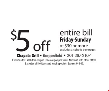 $5 off entire bill of $30 or more.  Friday-Sunday. Excludes alcoholic beverages. Excludes tax. With this coupon. One coupon per table. Not valid with other offers. Excludes all holidays and lunch specials. Expires 9-8-17.