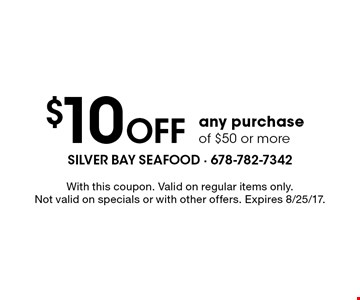 $10 Off any purchase of $50 or more. With this coupon. Valid on regular items only. Not valid on specials or with other offers. Expires 8/25/17.