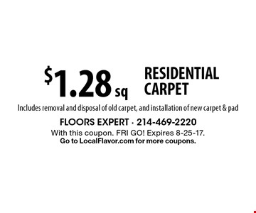 $1.28 sq ft RESIDENTIAL CARPET Includes removal and disposal of old carpet, and installation of new carpet & pad. With this coupon. FRI GO! Expires 8-25-17.Go to LocalFlavor.com for more coupons.
