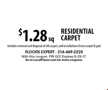 $1.28 sq ft Residential Carpet. Includes removal and disposal of old carpet, and installation of new carpet & pad. With this coupon. FRI GO! Expires 9-29-17. Go to LocalFlavor.com for more coupons.