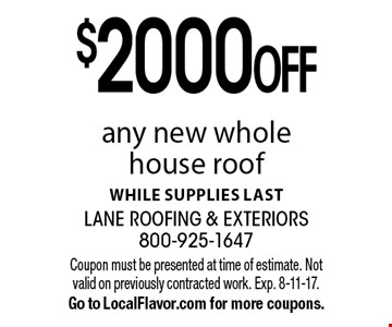 $2000 OFF any new whole house roof, while supplies last. Coupon must be presented at time of estimate. Not valid on previously contracted work. Exp. 8-11-17. Go to LocalFlavor.com for more coupons.