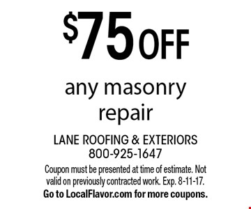 $75 OFF any masonry repair. Coupon must be presented at time of estimate. Not valid on previously contracted work. Exp. 8-11-17. Go to LocalFlavor.com for more coupons.