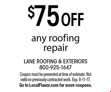 $75 OFF any roofing repair. Coupon must be presented at time of estimate. Not valid on previously contracted work. Exp. 8-11-17. Go to LocalFlavor.com for more coupons.