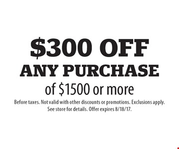 $300 off any purchase of $1500 or more. Before taxes. Not valid with other discounts or promotions. Exclusions apply. See store for details. Offer expires 8/18/17.