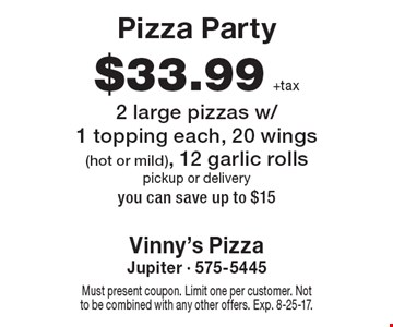 Pizza Party $33.99 +tax 2 large pizzas w/1 topping each, 20 wings (hot or mild), 12 garlic rolls pickup or delivery you can save up to $15. Must present coupon. Limit one per customer. Not to be combined with any other offers. Exp. 8-25-17.