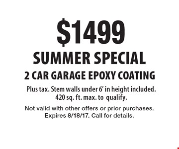 SUMMER SPECIAL$1499 2 car garage epoxy coating. Plus tax. Stem walls under 6' in height included. 420 sq. ft. max. to qualify. Not valid with other offers or prior purchases. Expires 8/18/17. Call for details.