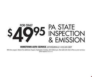 $49.95 PA State Inspection & Emission. With this coupon. Sticker fee additional. August, September, October 2017. Most cars. Not valid with other offers or prior services. Offer expires 10-31-17.