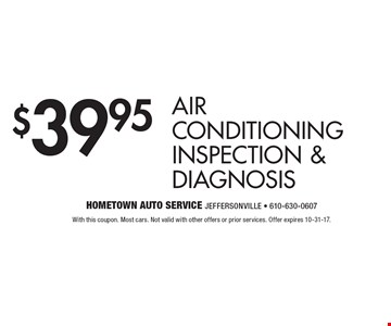 $39.95 air conditioning inspection & diagnosis. With this coupon. Most cars. Not valid with other offers or prior services. Offer expires 10-31-17.