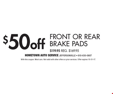$50 off Front Or Rear Brake Pads $119.95 Reg. $169.95. With this coupon. Most cars. Not valid with other offers or prior services. Offer expires 10-31-17.