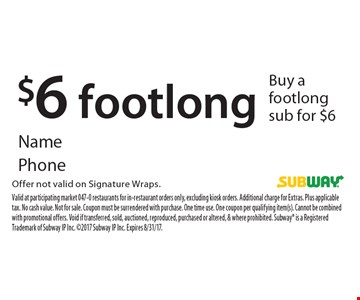 $6 footlong. Buy a footlong sub for $6. Offer not valid on Signature Wraps. Valid at participating market 047-0 restaurants for in-restaurant orders only, excluding kiosk orders. Additional charge for Extras. Plus applicable tax. No cash value. Not for sale. Coupon must be surrendered with purchase. One time use. One coupon per qualifying item(s). Cannot be combined with promotional offers. Void if transferred, sold, auctioned, reproduced, purchased or altered, & where prohibited. Subway is a Registered Trademark of Subway IP Inc. 2017 Subway IP Inc. Expires 8/31/17.