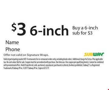 $3 6-inch. Buy a 6-inch sub for $3. Offer not valid on Signature Wraps. Valid at participating market 047-0 restaurants for in-restaurant orders only, excluding kiosk orders. Additional charge for Extras. Plus applicable tax. No cash value. Not for sale. Coupon must be surrendered with purchase. One time use. One coupon per qualifying item(s). Cannot be combined with promotional offers. Void if transferred, sold, auctioned, reproduced, purchased or altered, & where prohibited. Subway is a Registered Trademark of Subway IP Inc. 2017 Subway IP Inc. Expires 8/31/17.