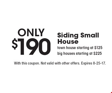 Siding (small house) only $190 OR Town house starting at $125 OR Big houses starting at $225. With this coupon. Not valid with other offers. Expires 8-25-17.
