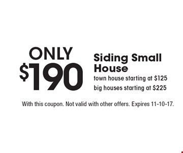 Only $190 Siding Small House. town house starting at $125. big houses starting at $225. With this coupon. Not valid with other offers. Expires 11-10-17.