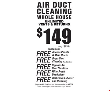 $149 Air duct cleaning whole houseunlimitedvents & returns Includes: FREE Access Panels & Main Ducts OR FREE Organic Air Duct Sanitizer Or FREE Filter Fresh Deodorizer OR FREE Bathroom Exhaust Fan Cleaning FREE Dryer Vent Cleaning. Reg. Size Line(reg. $259) . Negative Air Flow Process Recommended by NADCA. Valid on single furnace home. Exp. 9/8/17.
