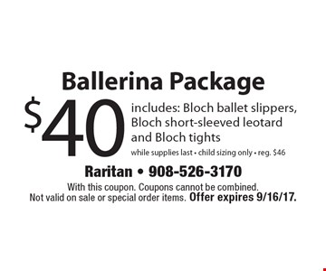 $40 Ballerina Package includes: Bloch ballet slippers,Bloch short-sleeved leotard and Bloch tightswhile supplies last - child sizing only - reg. $46. With this coupon. Coupons cannot be combined. Not valid on sale or special order items. Offer expires 9/16/17.