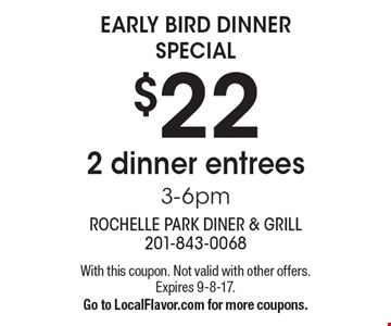 EARLY BIRD DINNER SPECIAL. $22 2 dinner entrees. 3-6pm. With this coupon. Not valid with other offers. Expires 9-8-17. Go to LocalFlavor.com for more coupons.