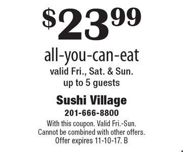 $23.99 all-you-can-eat valid Fri., Sat. & Sun. up to 5 guests. With this coupon. Valid Fri.-Sun. Cannot be combined with other offers. Offer expires 11-10-17. B