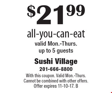 $21.99 all-you-can-eat valid Mon.-Thurs. up to 5 guests. With this coupon. Valid Mon.-Thurs. Cannot be combined with other offers. Offer expires 11-10-17. B