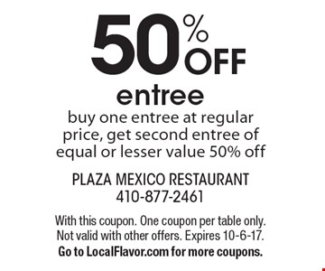 50% OFF entree buy one entree at regular price, get second entree of equal or lesser value 50% off. With this coupon. One coupon per table only. Not valid with other offers. Expires 10-6-17. Go to LocalFlavor.com for more coupons.