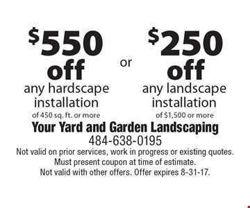 $250 off any landscape installation of $1,500 or more. $550 off any hardscape installation of 450 sq. ft. or more. Not valid on prior services, work in progress or existing quotes. Must present coupon at time of estimate. Not valid with other offers. Offer expires 8-31-17.