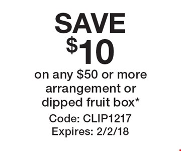 SAVE $10 on any $50 or more arrangement or dipped fruit box*. Code: CLIP1217. Expires: 2/2/18