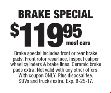 $119.95 brake special. Brake special includes front or rear brake pads. Front rotor resurface. Inspect caliper wheel cylinders & brake lines. Ceramic brake pads extra. Not valid with any other offers. With coupon only. Plus disposal fee. SUVs and trucks extra. Exp. 8-25-17.