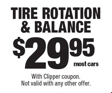 $29.95 tire rotation & balance most cars. With Clipper coupon.Not valid with any other offer.