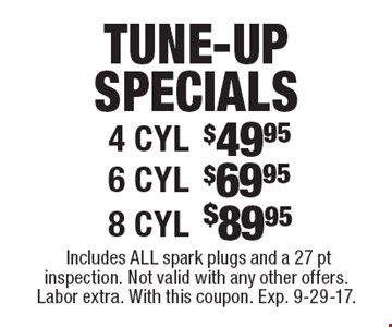Tune-up specials. 4 cyl. $49.95 OR 6 cyl. $69.95 OR 8 cyl. $89.95. Includes all spark plugs and a 27 pt inspection. Not valid with any other offers. Labor extra. With this coupon. Exp. 9-29-17.