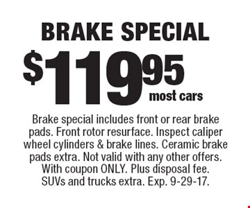 $119.95 brake special. Brake special includes front or rear brake pads. Front rotor resurface. Inspect caliper wheel cylinders & brake lines. Ceramic brake pads extra. Not valid with any other offers. With coupon only. Plus disposal fee. SUVs and trucks extra. Exp. 9-29-17.