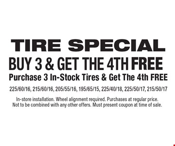 Tire special. Buy 3 & get the 4th free. Purchase 3 in-stock tires & get the 4th free. 225/60/16, 215/60/16, 205/55/16, 195/65/15, 225/40/18, 225/50/17, 215/50/17. In-store installation. Wheel alignment required. Purchases at regular price. Not to be combined with any other offers. Must present coupon at time of sale.