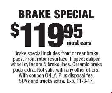 Brake special $119.95. Brake special includes front or rear brake pads. Front rotor resurface. Inspect caliper wheel cylinders & brake lines. Ceramic brake pads extra. Not valid with any other offers. With coupon only. Plus disposal fee. SUVs and trucks extra. Exp. 11-3-17.