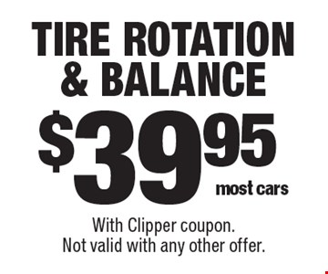 $39.95 tire rotation & balance. Most cars. With Clipper coupon. Not valid with any other offer.