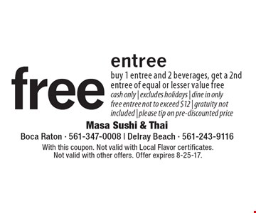 free entree. buy 1 entree and 2 beverages, get a 2nd entree of equal or lesser value free. cash only. excludes holidays. dine in only. free entree not to exceed $12. gratuity not included | please tip on pre-discounted price. With this coupon. Not valid with Local Flavor certificates. Not valid with other offers. Offer expires 8-25-17.