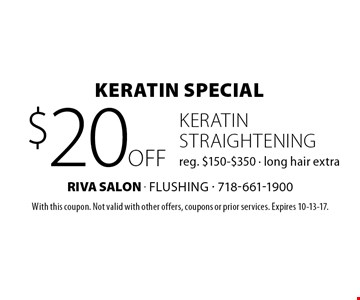 Keratin Special $20 off keratin straightening, reg. $150-$350, long hair extra. With this coupon. Not valid with other offers, coupons or prior services. Expires 10-13-17.