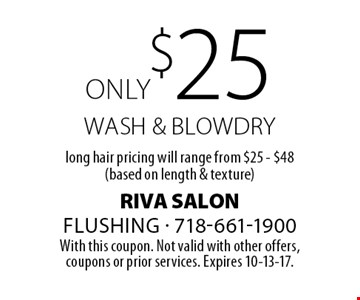 only $25 wash & BLOW dry, long hair pricing will range from $25 - $48 (based on length & texture). With this coupon. Not valid with other offers,coupons or prior services. Expires 10-13-17.