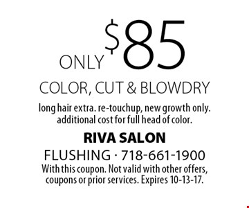 only $85 color, cut & blowdry long hair extra. re-touchup, new growth only. additional cost for full head of color. With this coupon. Not valid with other offers,coupons or prior services. Expires 10-13-17.