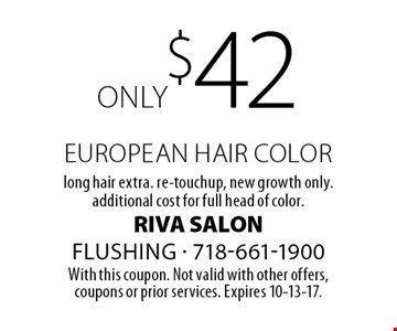 only $42 european hair color, long hair extra. re-touch up, new growth only. additional cost for full head of color. With this coupon. Not valid with other offers,coupons or prior services. Expires 10-13-17.